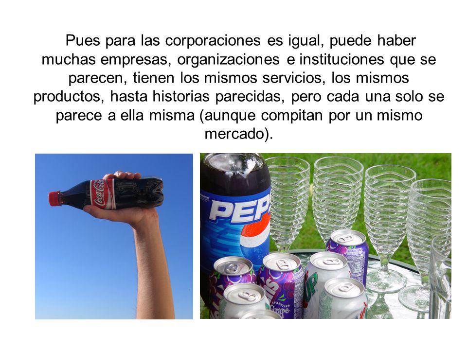 Pues para las corporaciones es igual, puede haber muchas empresas, organizaciones e instituciones que se parecen, tienen los mismos servicios, los mismos productos, hasta historias parecidas, pero cada una solo se parece a ella misma (aunque compitan por un mismo mercado).