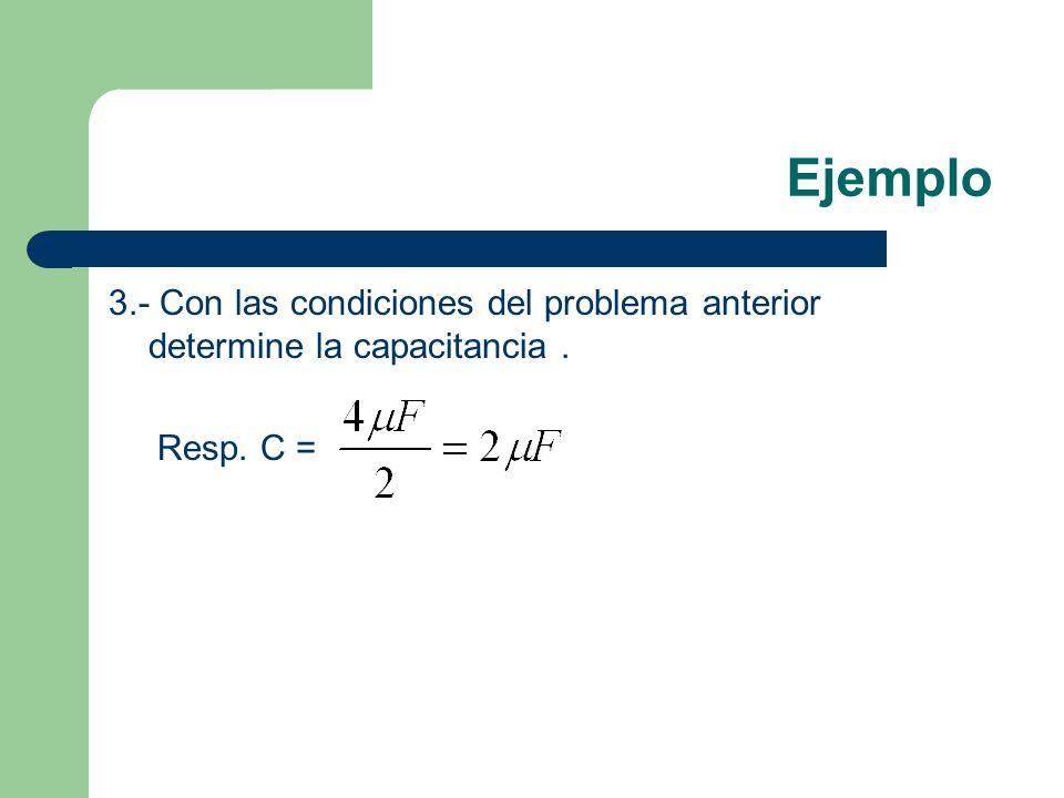 Ejemplo 3.- Con las condiciones del problema anterior determine la capacitancia . Resp. C =
