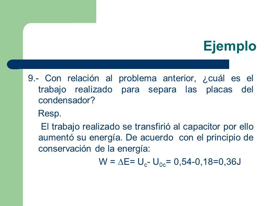 Ejemplo 9.- Con relación al problema anterior, ¿cuál es el trabajo realizado para separa las placas del condensador