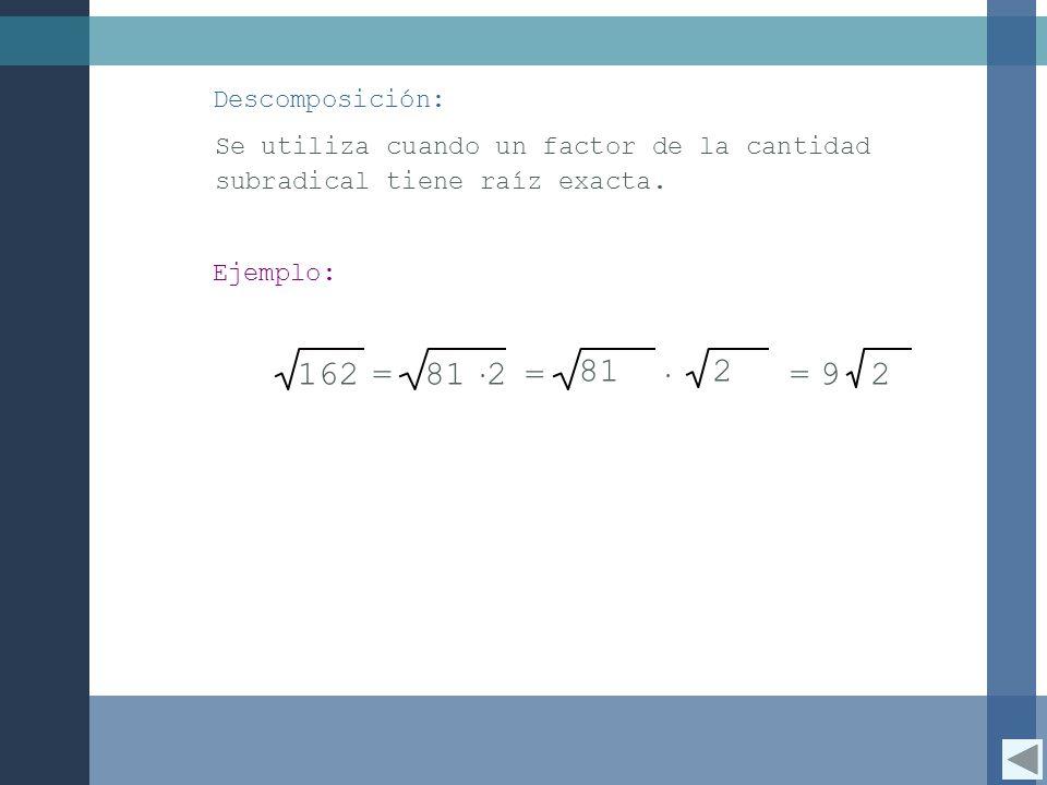 Descomposición: Se utiliza cuando un factor de la cantidad subradical tiene raíz exacta. Ejemplo: 162.