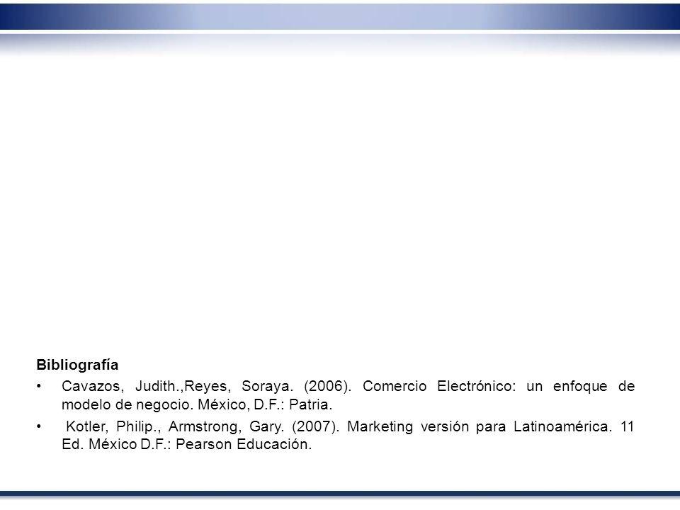Bibliografía Cavazos, Judith.,Reyes, Soraya. (2006). Comercio Electrónico: un enfoque de modelo de negocio. México, D.F.: Patria.