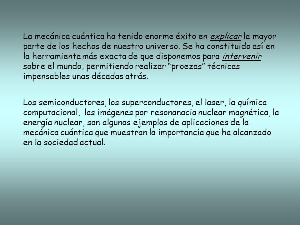 La mecánica cuántica ha tenido enorme éxito en explicar la mayor parte de los hechos de nuestro universo. Se ha constituido así en la herramienta más exacta de que disponemos para intervenir sobre el mundo, permitiendo realizar proezas técnicas impensables unas décadas atrás.