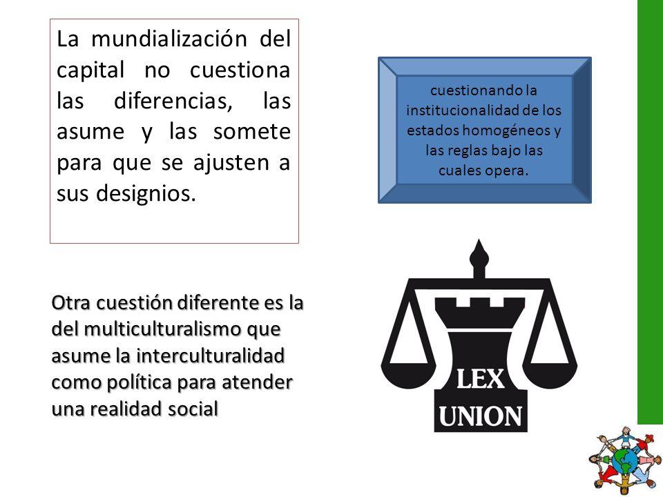 La mundialización del capital no cuestiona las diferencias, las asume y las somete para que se ajusten a sus designios.