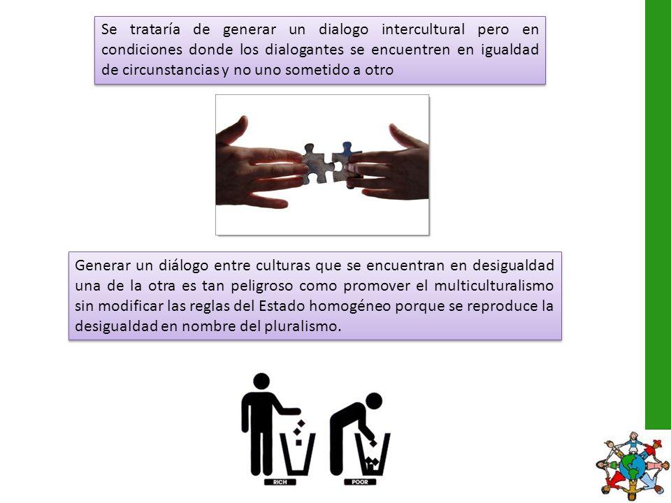 Se trataría de generar un dialogo intercultural pero en condiciones donde los dialogantes se encuentren en igualdad de circunstancias y no uno sometido a otro