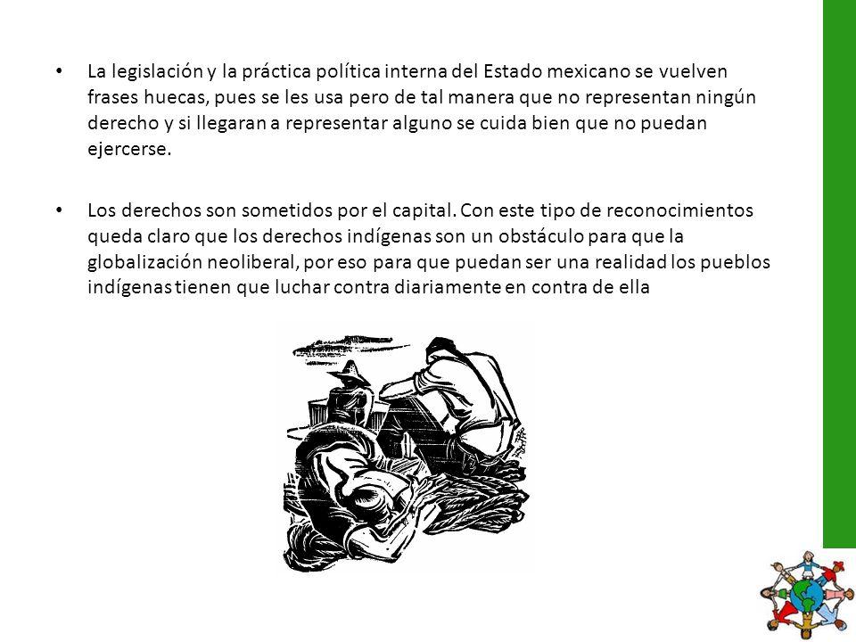La legislación y la práctica política interna del Estado mexicano se vuelven frases huecas, pues se les usa pero de tal manera que no representan ningún derecho y si llegaran a representar alguno se cuida bien que no puedan ejercerse.