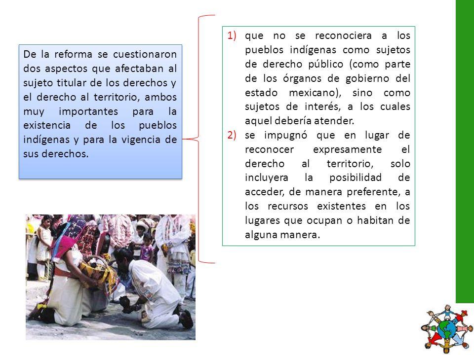 que no se reconociera a los pueblos indígenas como sujetos de derecho público (como parte de los órganos de gobierno del estado mexicano), sino como sujetos de interés, a los cuales aquel debería atender.