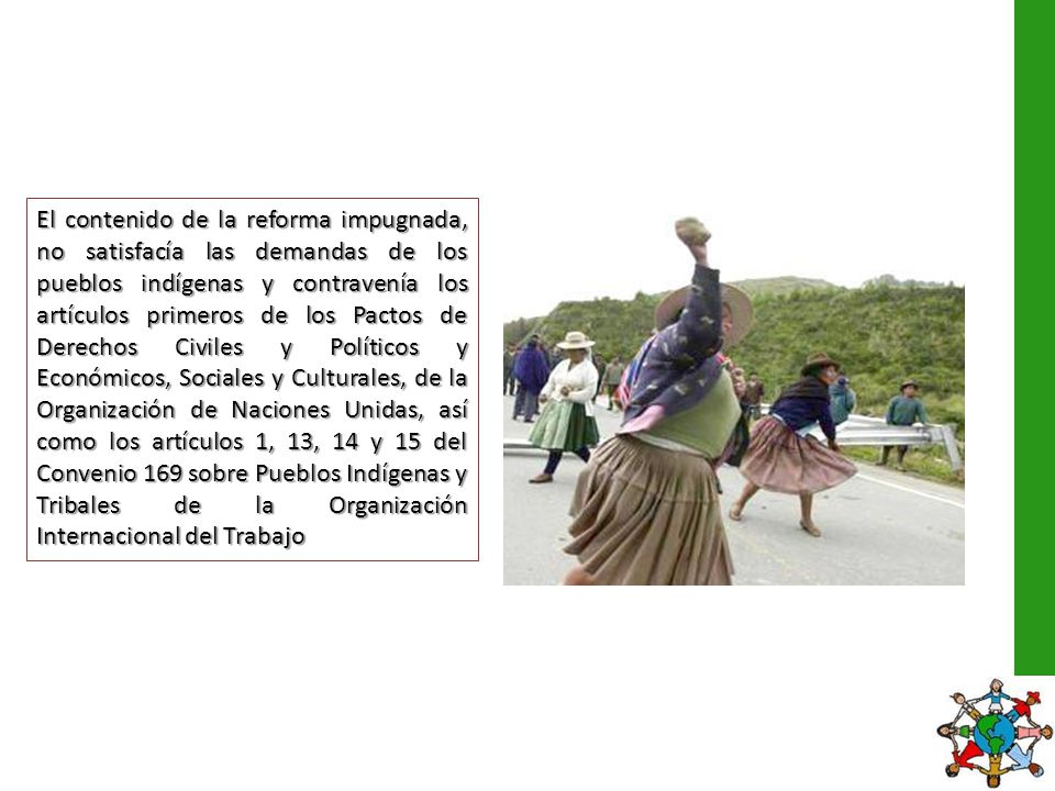 El contenido de la reforma impugnada, no satisfacía las demandas de los pueblos indígenas y contravenía los artículos primeros de los Pactos de Derechos Civiles y Políticos y Económicos, Sociales y Culturales, de la Organización de Naciones Unidas, así como los artículos 1, 13, 14 y 15 del Convenio 169 sobre Pueblos Indígenas y Tribales de la Organización Internacional del Trabajo