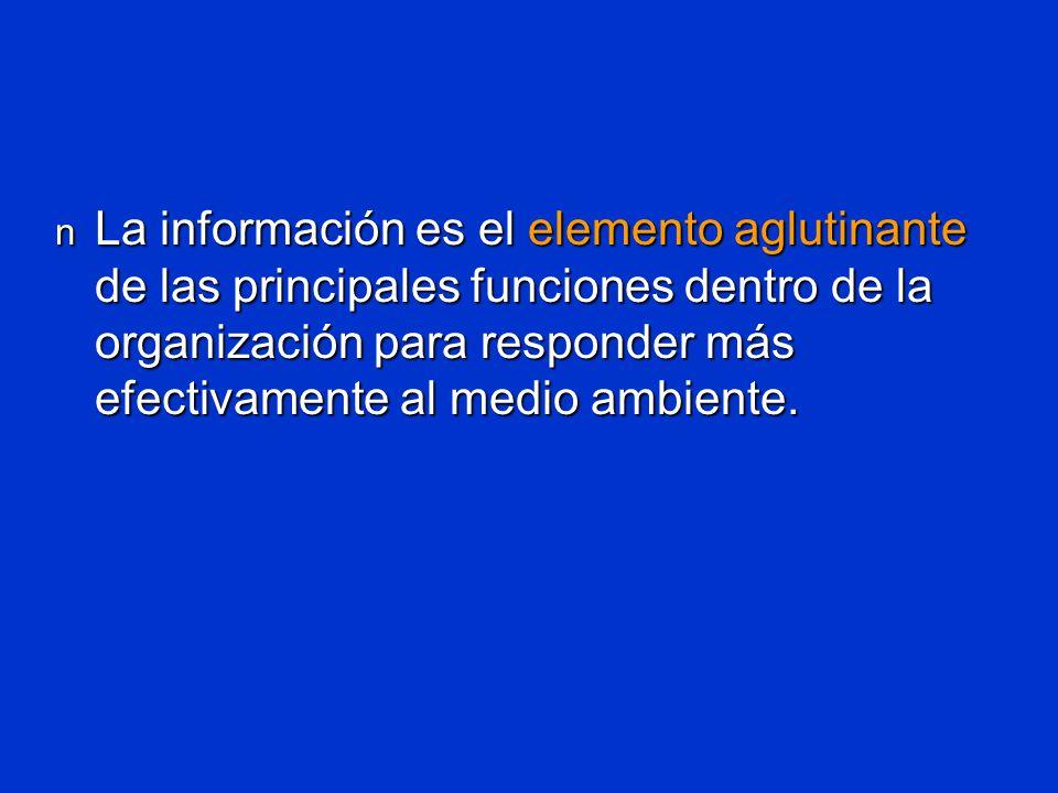 La información es el elemento aglutinante de las principales funciones dentro de la organización para responder más efectivamente al medio ambiente.