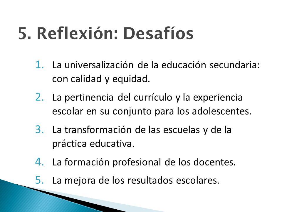 5. Reflexión: Desafíos La universalización de la educación secundaria: con calidad y equidad.