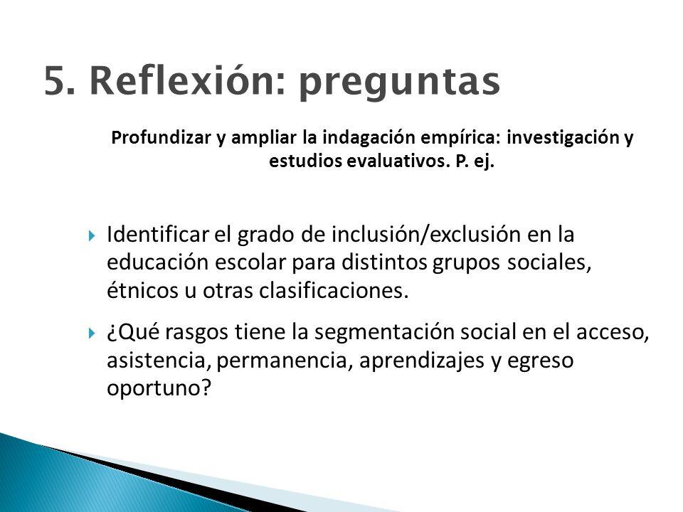 5. Reflexión: preguntas Profundizar y ampliar la indagación empírica: investigación y estudios evaluativos. P. ej.
