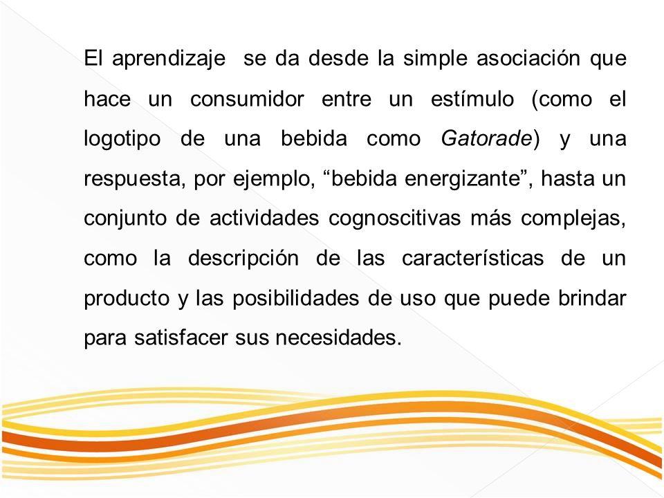 El aprendizaje se da desde la simple asociación que hace un consumidor entre un estímulo (como el logotipo de una bebida como Gatorade) y una respuesta, por ejemplo, bebida energizante , hasta un conjunto de actividades cognoscitivas más complejas, como la descripción de las características de un producto y las posibilidades de uso que puede brindar para satisfacer sus necesidades.
