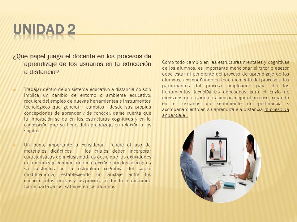 UNIDAD 2 ¿Qué papel juega el docente en los procesos de aprendizaje de los usuarios en la educación a distancia