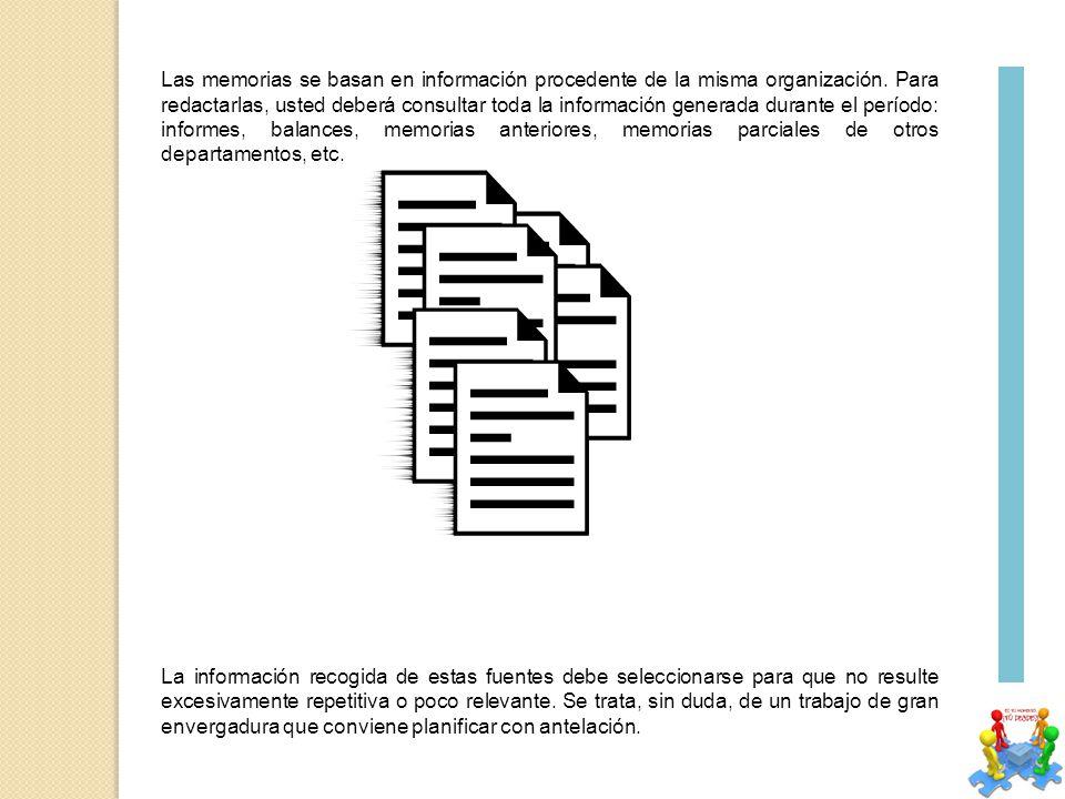 Las memorias se basan en información procedente de la misma organización. Para redactarlas, usted deberá consultar toda la información generada durante el período: informes, balances, memorias anteriores, memorias parciales de otros departamentos, etc.