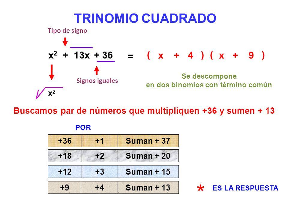 * TRINOMIO CUADRADO x2 + 13x + 36 = ( x + 4 ) ( x + 9 )