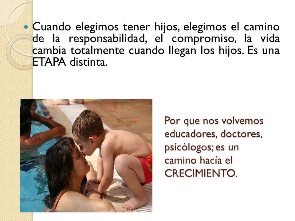 Cuando elegimos tener hijos, elegimos el camino de la responsabilidad, el compromiso, la vida cambia totalmente cuando llegan los hijos. Es una ETAPA distinta.