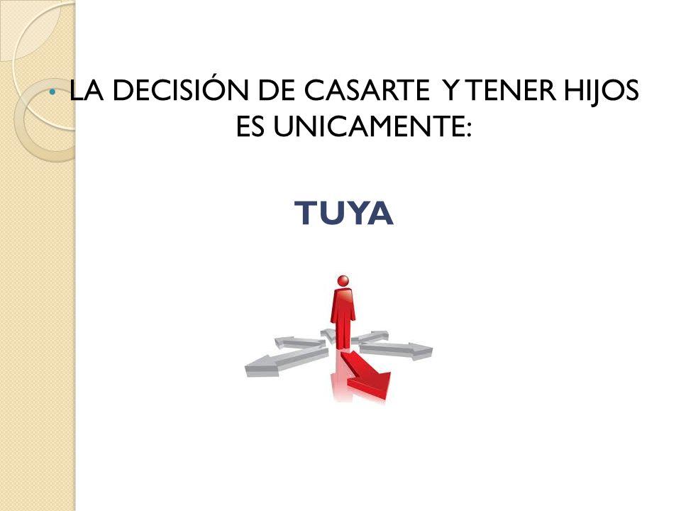 LA DECISIÓN DE CASARTE Y TENER HIJOS ES UNICAMENTE: