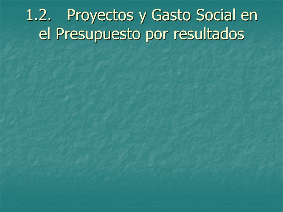 1.2. Proyectos y Gasto Social en el Presupuesto por resultados
