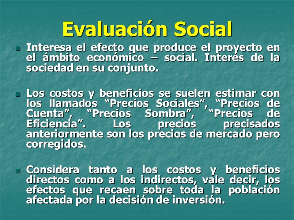 Evaluación Social Interesa el efecto que produce el proyecto en el ámbito económico – social. Interés de la sociedad en su conjunto.
