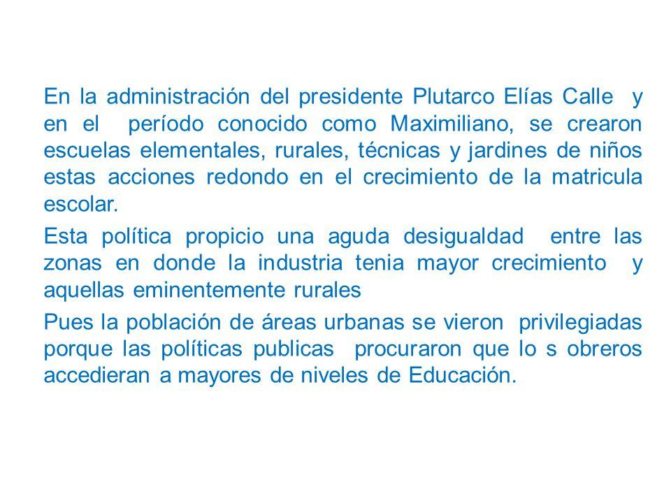 En la administración del presidente Plutarco Elías Calle y en el período conocido como Maximiliano, se crearon escuelas elementales, rurales, técnicas y jardines de niños estas acciones redondo en el crecimiento de la matricula escolar.