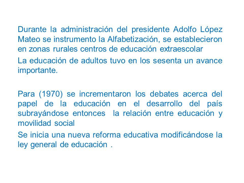 Durante la administración del presidente Adolfo López Mateo se instrumento la Alfabetización, se establecieron en zonas rurales centros de educación extraescolar