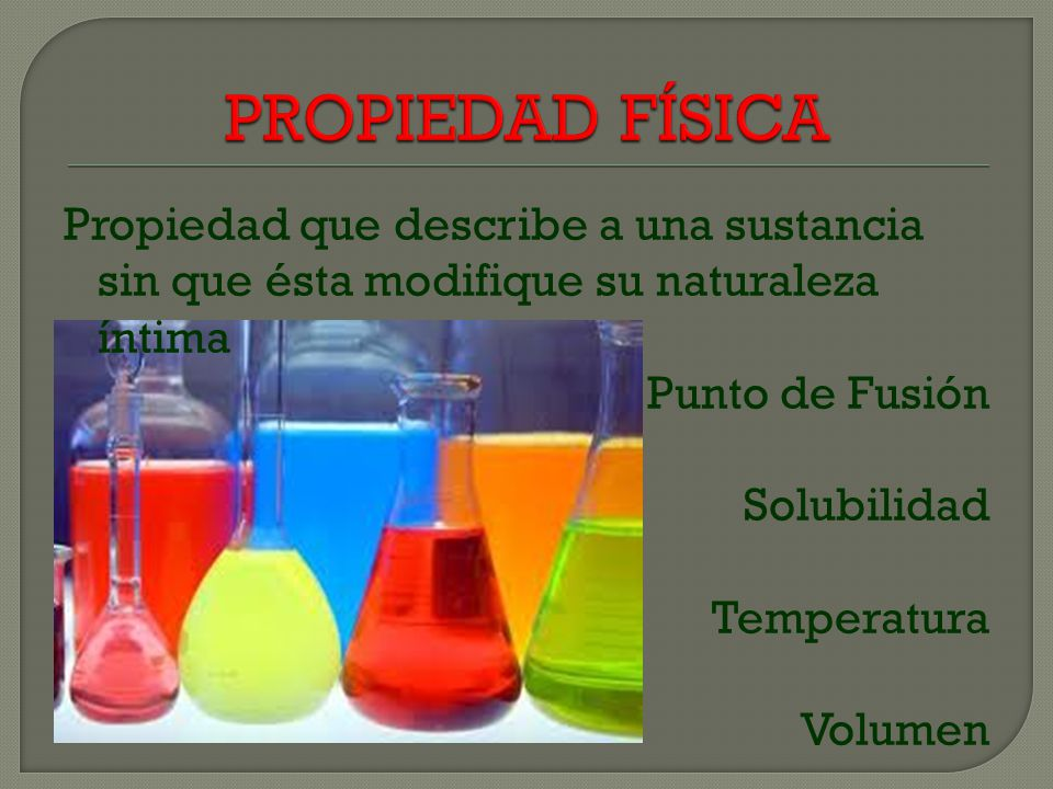 PROPIEDAD FÍSICA Propiedad que describe a una sustancia sin que ésta modifique su naturaleza íntima Punto de Fusión Solubilidad Temperatura Volumen