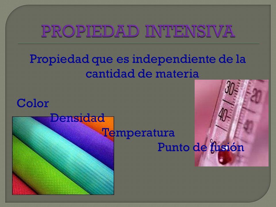 PROPIEDAD INTENSIVA Propiedad que es independiente de la cantidad de materia Color Densidad Temperatura Punto de fusión