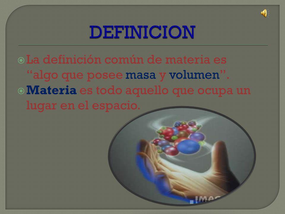 DEFINICION La definición común de materia es algo que posee masa y volumen . Materia es todo aquello que ocupa un lugar en el espacio.