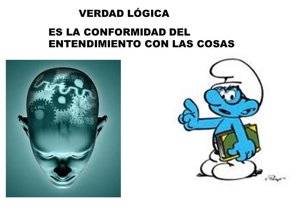 VERDAD LÓGICA ES LA CONFORMIDAD DEL ENTENDIMIENTO CON LAS COSAS