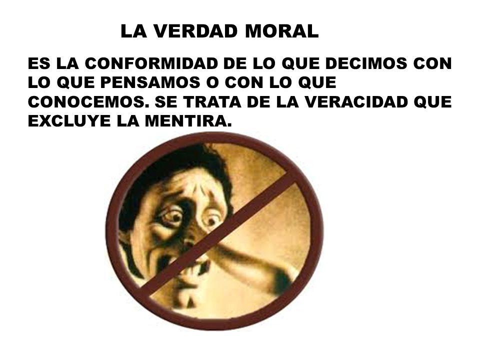 LA VERDAD MORAL ES LA CONFORMIDAD DE LO QUE DECIMOS CON LO QUE PENSAMOS O CON LO QUE CONOCEMOS.
