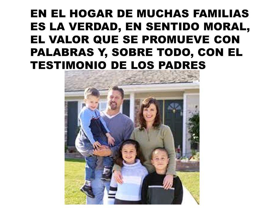 EN EL HOGAR DE MUCHAS FAMILIAS ES LA VERDAD, EN SENTIDO MORAL, EL VALOR QUE SE PROMUEVE CON PALABRAS Y, SOBRE TODO, CON EL TESTIMONIO DE LOS PADRES