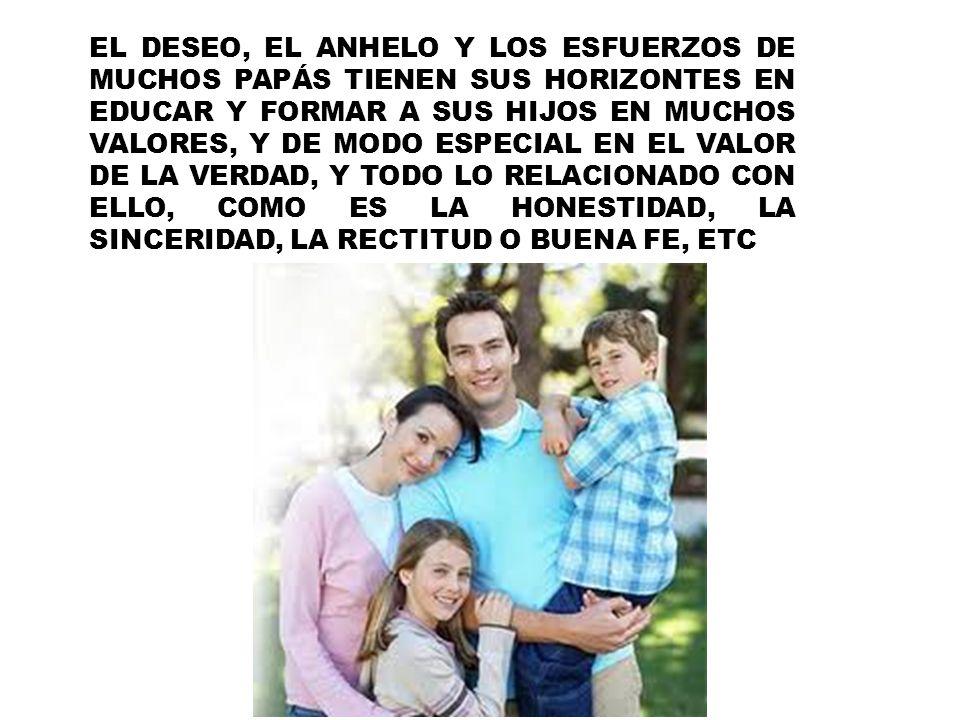EL DESEO, EL ANHELO Y LOS ESFUERZOS DE MUCHOS PAPÁS TIENEN SUS HORIZONTES EN EDUCAR Y FORMAR A SUS HIJOS EN MUCHOS VALORES, Y DE MODO ESPECIAL EN EL VALOR DE LA VERDAD, Y TODO LO RELACIONADO CON ELLO, COMO ES LA HONESTIDAD, LA SINCERIDAD, LA RECTITUD O BUENA FE, ETC