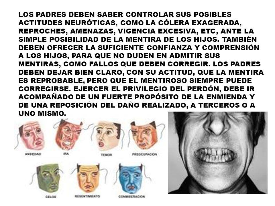 LOS PADRES DEBEN SABER CONTROLAR SUS POSIBLES ACTITUDES NEURÓTICAS, COMO LA CÓLERA EXAGERADA, REPROCHES, AMENAZAS, VIGENCIA EXCESIVA, ETC, ANTE LA SIMPLE POSIBILIDAD DE LA MENTIRA DE LOS HIJOS.