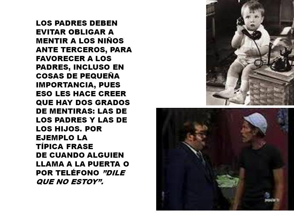 LOS PADRES DEBEN EVITAR OBLIGAR A MENTIR A LOS NIÑOS ANTE TERCEROS, PARA FAVORECER A LOS PADRES, INCLUSO EN COSAS DE PEQUEÑA IMPORTANCIA, PUES ESO LES HACE CREER QUE HAY DOS GRADOS DE MENTIRAS: LAS DE LOS PADRES Y LAS DE LOS HIJOS.