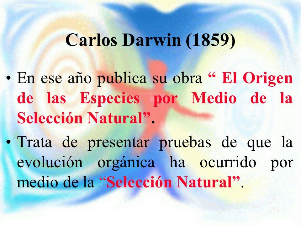 Carlos Darwin (1859) En ese año publica su obra El Origen de las Especies por Medio de la Selección Natural .