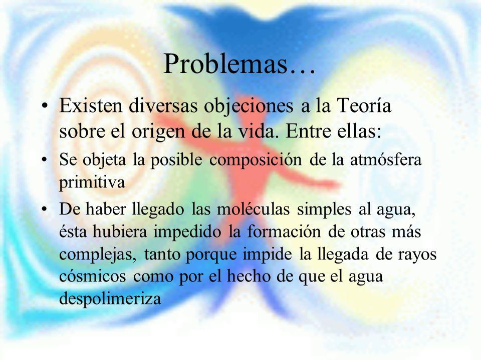 Problemas… Existen diversas objeciones a la Teoría sobre el origen de la vida. Entre ellas: