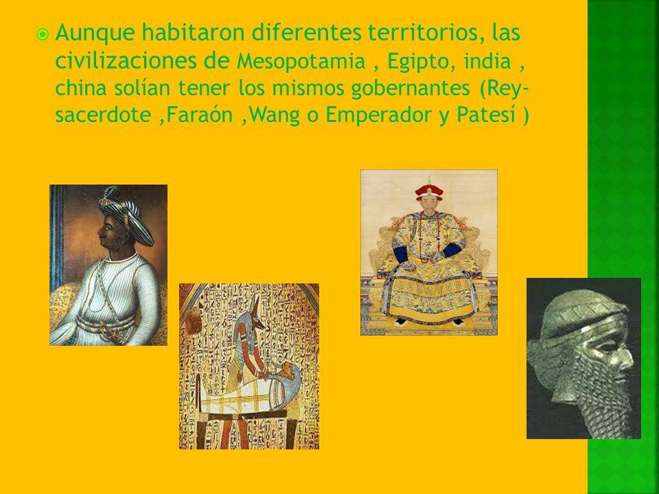Aunque habitaron diferentes territorios, las civilizaciones de Mesopotamia , Egipto, india , china solían tener los mismos gobernantes (Rey- sacerdote ,Faraón ,Wang o Emperador y Patesí )