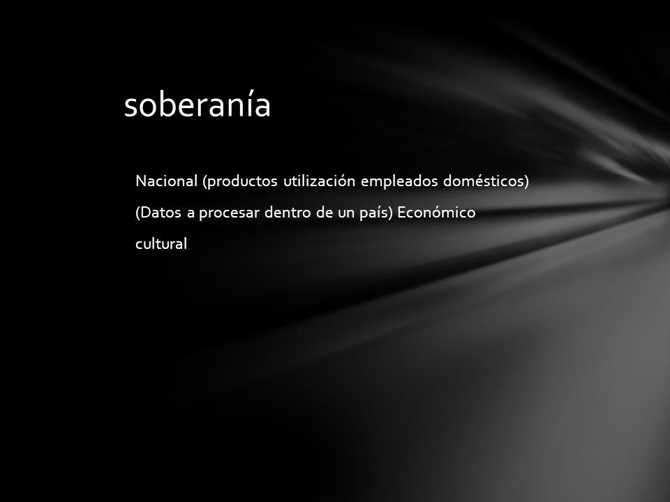 soberanía Nacional (productos utilización empleados domésticos) (Datos a procesar dentro de un país) Económico cultural