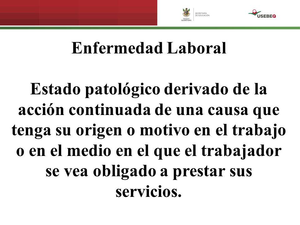 Enfermedad Laboral Estado patológico derivado de la acción continuada de una causa que tenga su origen o motivo en el trabajo o en el medio en el que el trabajador se vea obligado a prestar sus servicios.