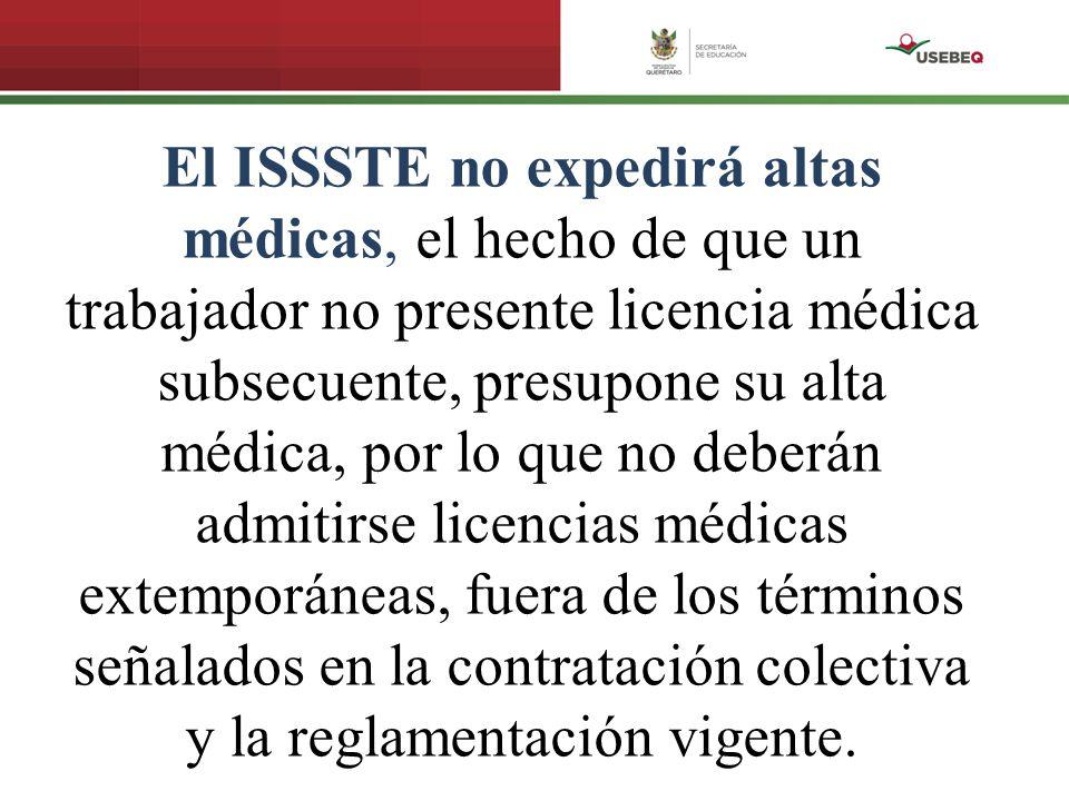 El ISSSTE no expedirá altas médicas, el hecho de que un trabajador no presente licencia médica subsecuente, presupone su alta médica, por lo que no deberán admitirse licencias médicas extemporáneas, fuera de los términos señalados en la contratación colectiva y la reglamentación vigente.