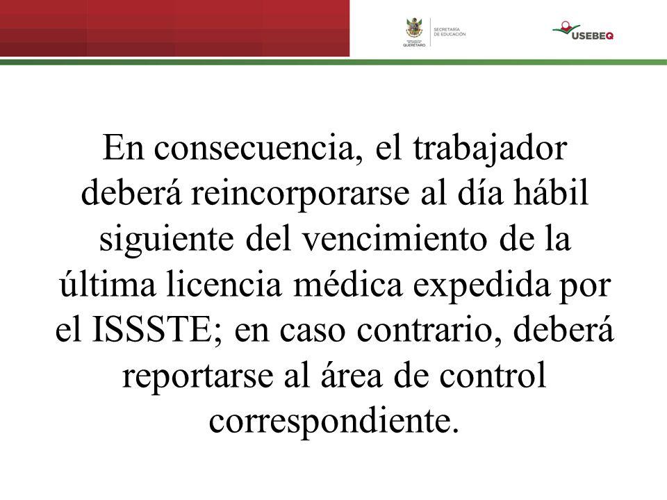 En consecuencia, el trabajador deberá reincorporarse al día hábil siguiente del vencimiento de la última licencia médica expedida por el ISSSTE; en caso contrario, deberá reportarse al área de control correspondiente.
