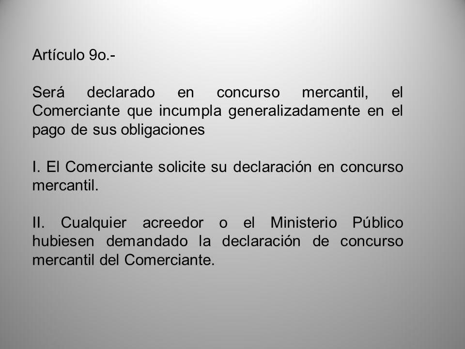 Artículo 9o.- Será declarado en concurso mercantil, el Comerciante que incumpla generalizadamente en el pago de sus obligaciones.