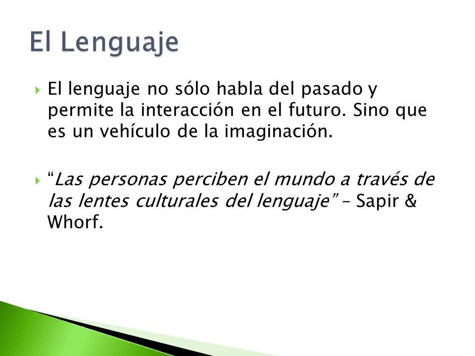 El Lenguaje El lenguaje no sólo habla del pasado y permite la interacción en el futuro. Sino que es un vehículo de la imaginación.