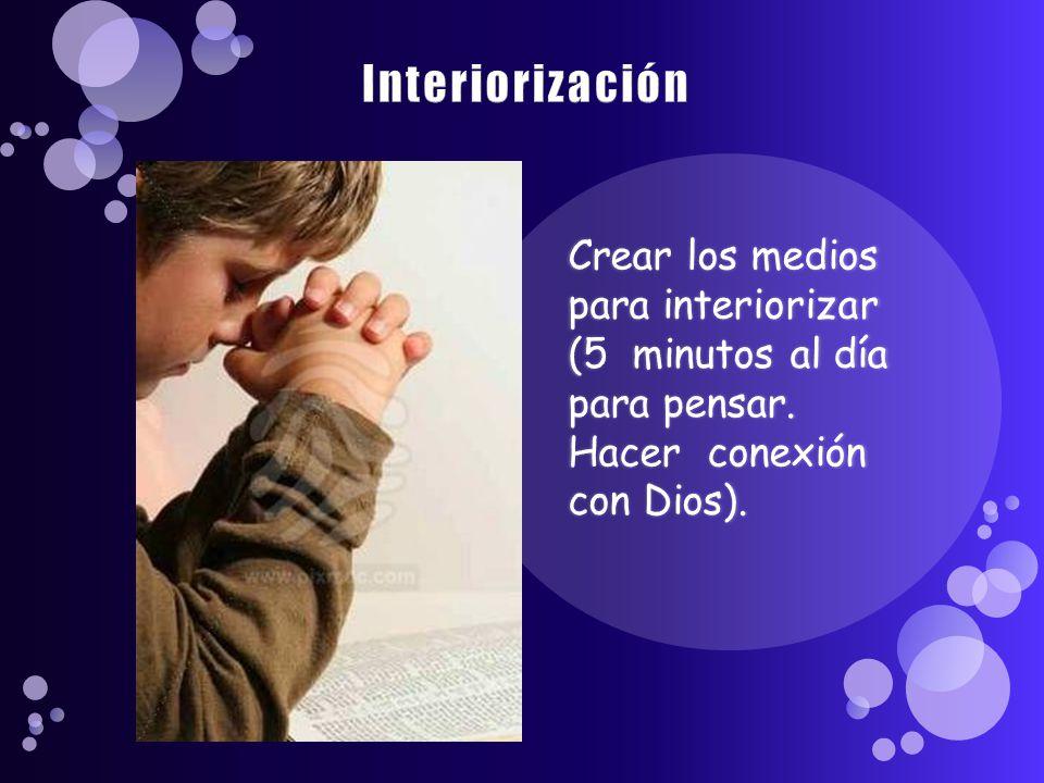 Interiorización Crear los medios para interiorizar (5 minutos al día para pensar.