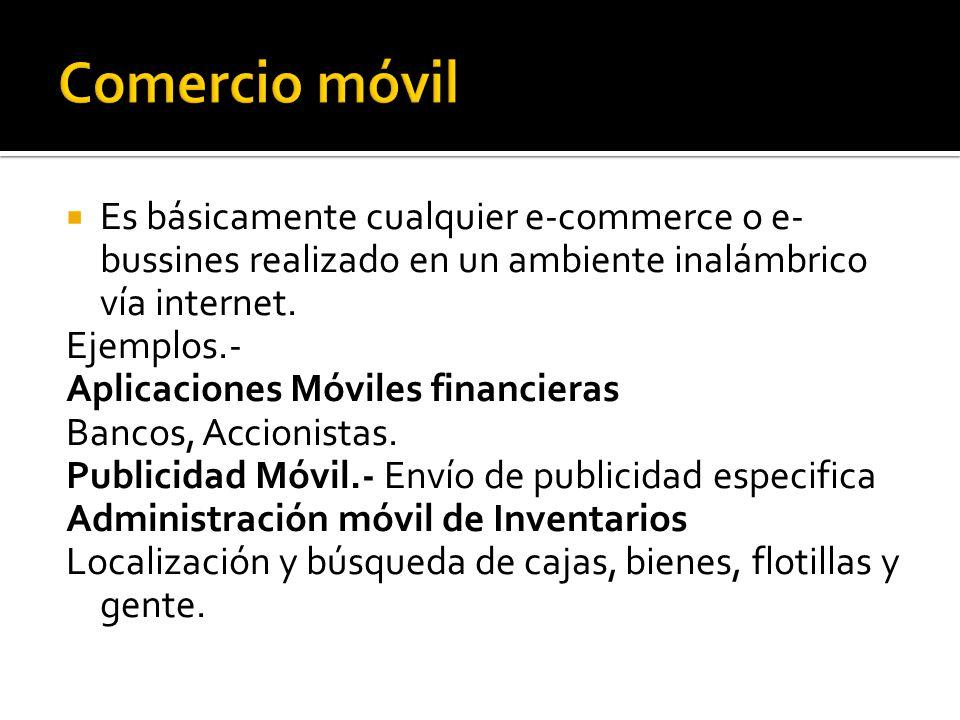 Comercio móvil Es básicamente cualquier e-commerce o e-bussines realizado en un ambiente inalámbrico vía internet.