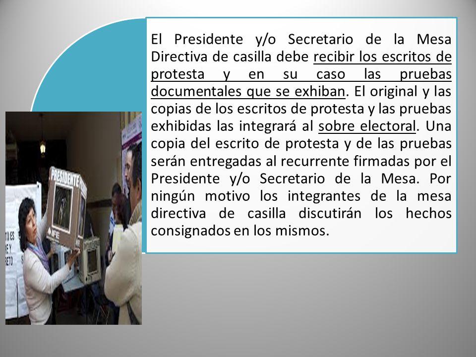 El Presidente y/o Secretario de la Mesa Directiva de casilla debe recibir los escritos de protesta y en su caso las pruebas documentales que se exhiban.