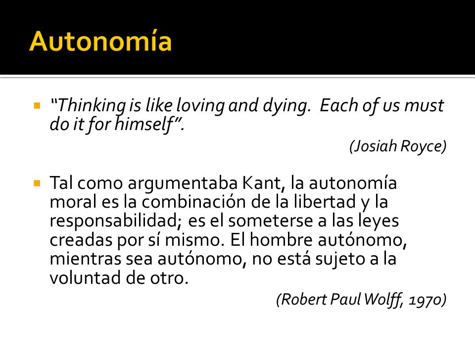 Autonomía Thinking is like loving and dying. Each of us must do it for himself . (Josiah Royce)