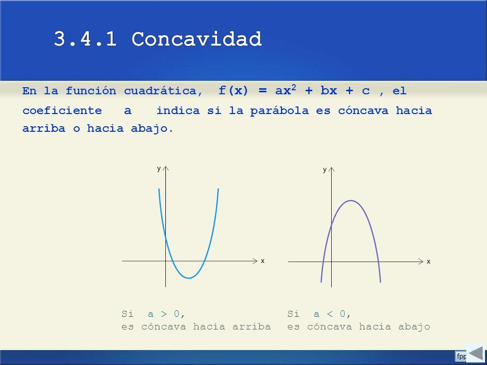 3.4.1 Concavidad En la función cuadrática, f(x) = ax2 + bx + c , el coeficiente a indica si la parábola es cóncava hacia arriba o hacia abajo.