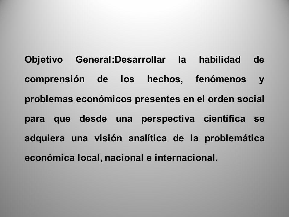Objetivo General:Desarrollar la habilidad de comprensión de los hechos, fenómenos y problemas económicos presentes en el orden social para que desde una perspectiva científica se adquiera una visión analítica de la problemática económica local, nacional e internacional.