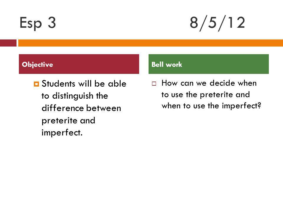 Esp 3 8/5/12 Objective. Bell work. Students will be able to distinguish the difference between preterite and imperfect.