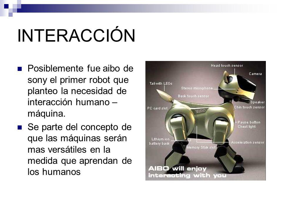 INTERACCIÓN Posiblemente fue aibo de sony el primer robot que planteo la necesidad de interacción humano – máquina.